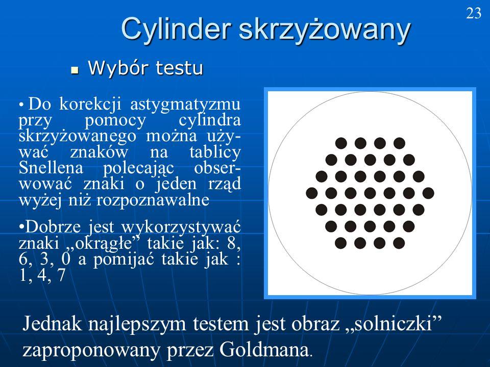 Cylinder skrzyżowany Wybór testu Wybór testu Jednak najlepszym testem jest obraz solniczki zaproponowany przez Goldmana. Do korekcji astygmatyzmu przy