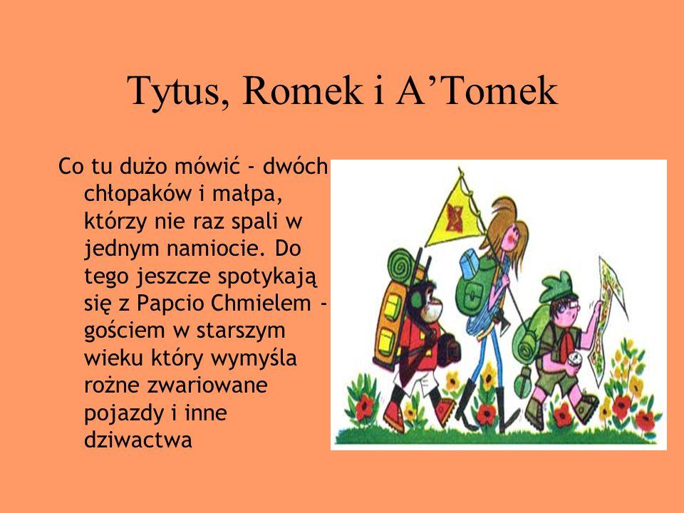 Tytus, Romek i ATomek Co tu dużo mówić - dwóch chłopaków i małpa, którzy nie raz spali w jednym namiocie. Do tego jeszcze spotykają się z Papcio Chmie