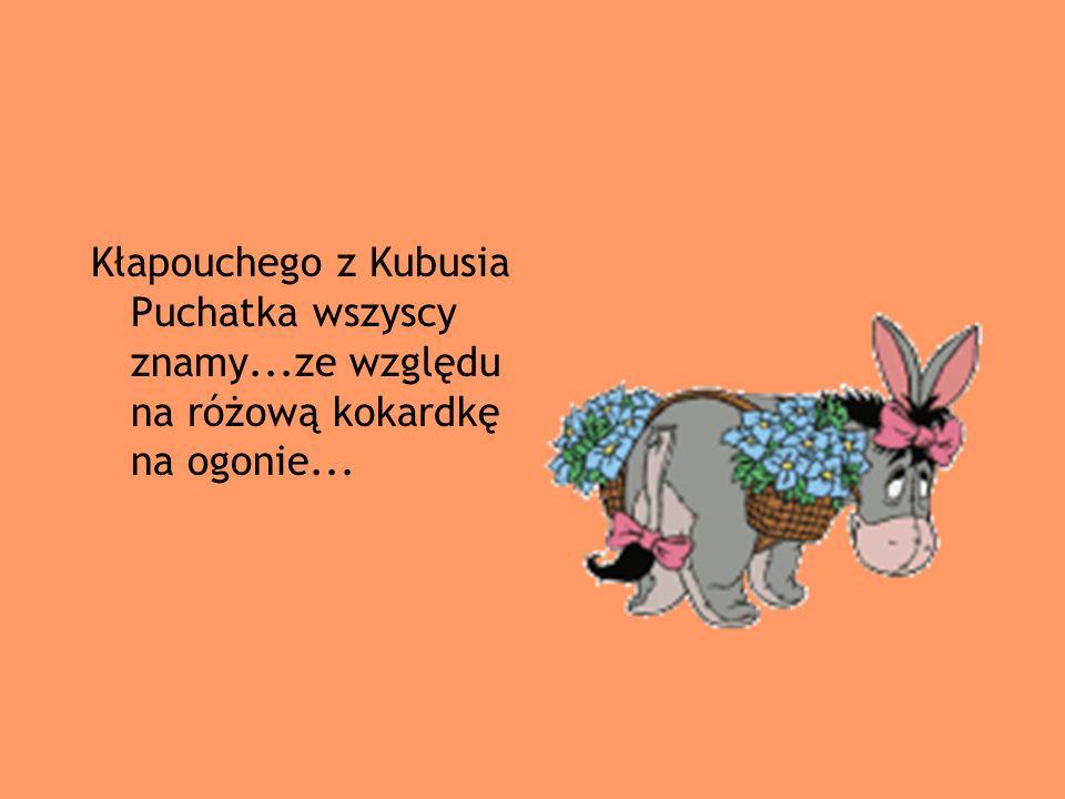 Kłapouchego z Kubusia Puchatka wszyscy znamy...ze względu na różową kokardkę na ogonie...
