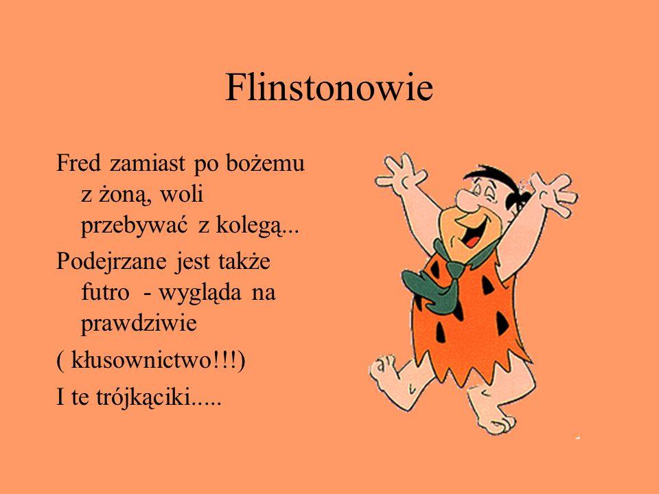 Flinstonowie Fred zamiast po bożemu z żoną, woli przebywać z kolegą... Podejrzane jest także futro - wygląda na prawdziwie ( kłusownictwo!!!) I te tró