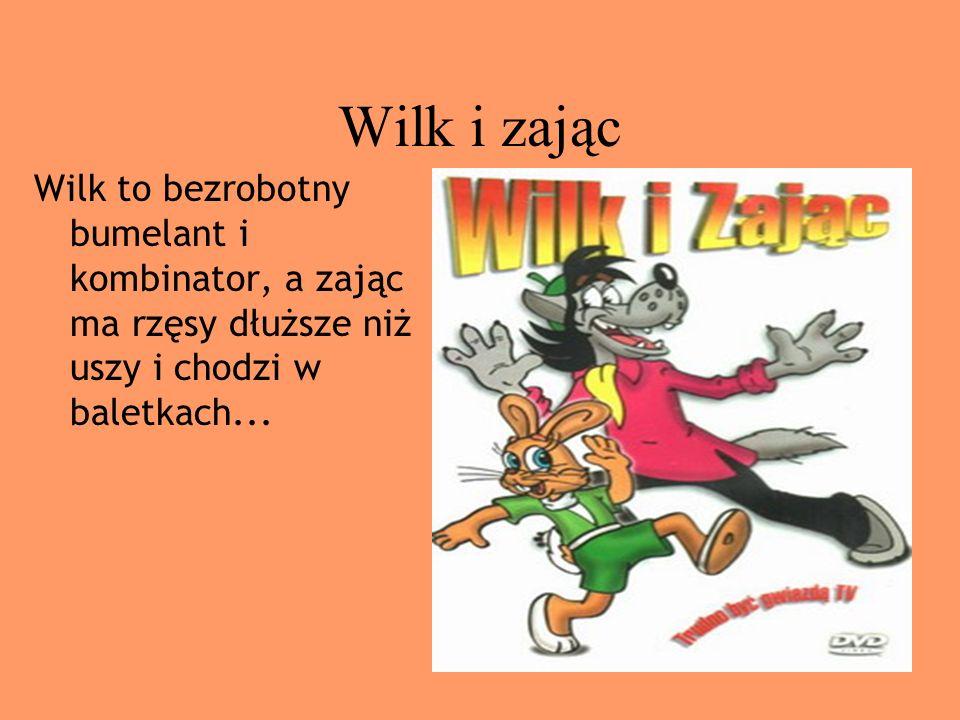 Wilk i zając Wilk to bezrobotny bumelant i kombinator, a zając ma rzęsy dłuższe niż uszy i chodzi w baletkach...