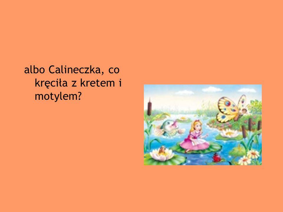 albo Calineczka, co kręciła z kretem i motylem?