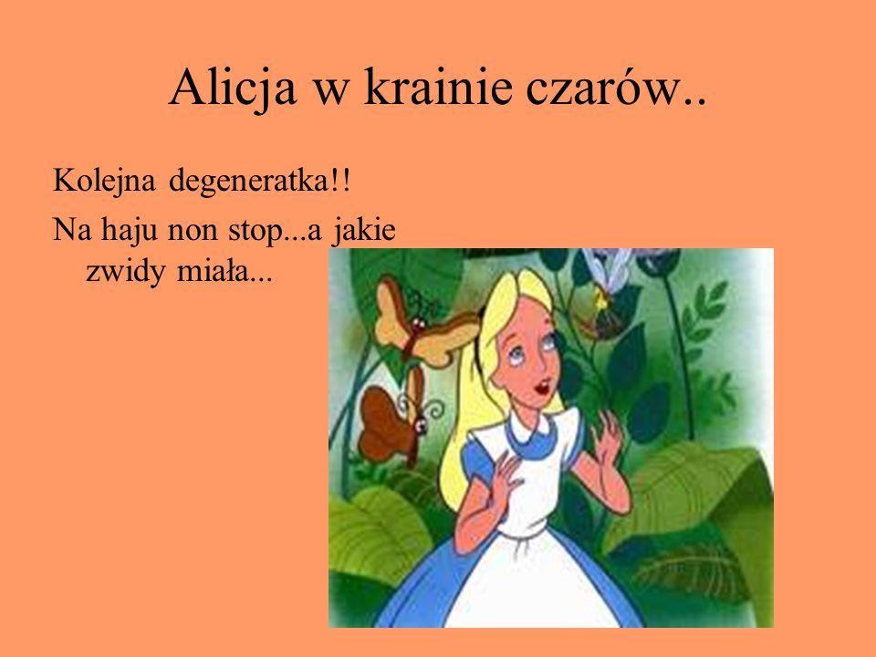 Alicja w krainie czarów.. Kolejna degeneratka!! Na haju non stop...a jakie zwidy miała...