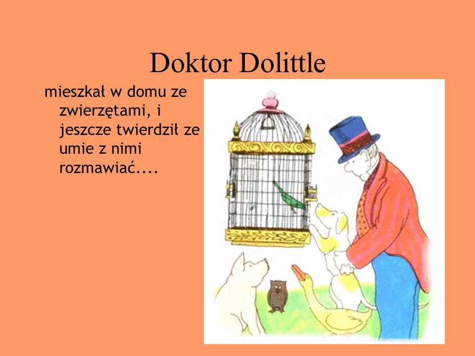 Doktor Dolittle mieszkał w domu ze zwierzętami, i jeszcze twierdził ze umie z nimi rozmawiać....