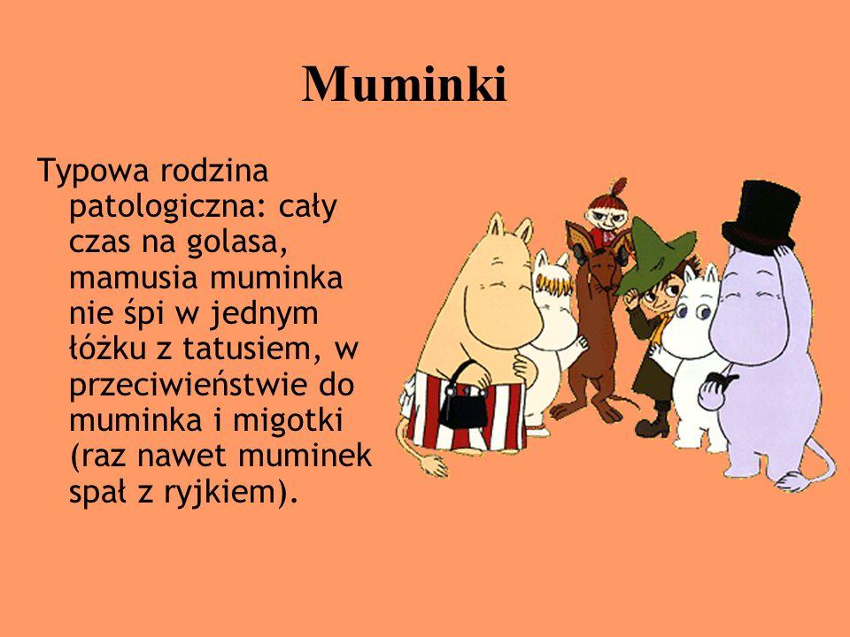 Muminki Typowa rodzina patologiczna: cały czas na golasa, mamusia muminka nie śpi w jednym łóżku z tatusiem, w przeciwieństwie do muminka i migotki (r