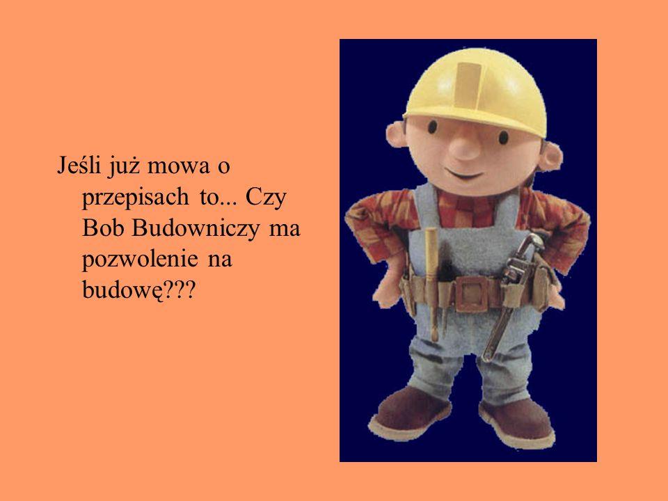 Jeśli już mowa o przepisach to... Czy Bob Budowniczy ma pozwolenie na budowę???