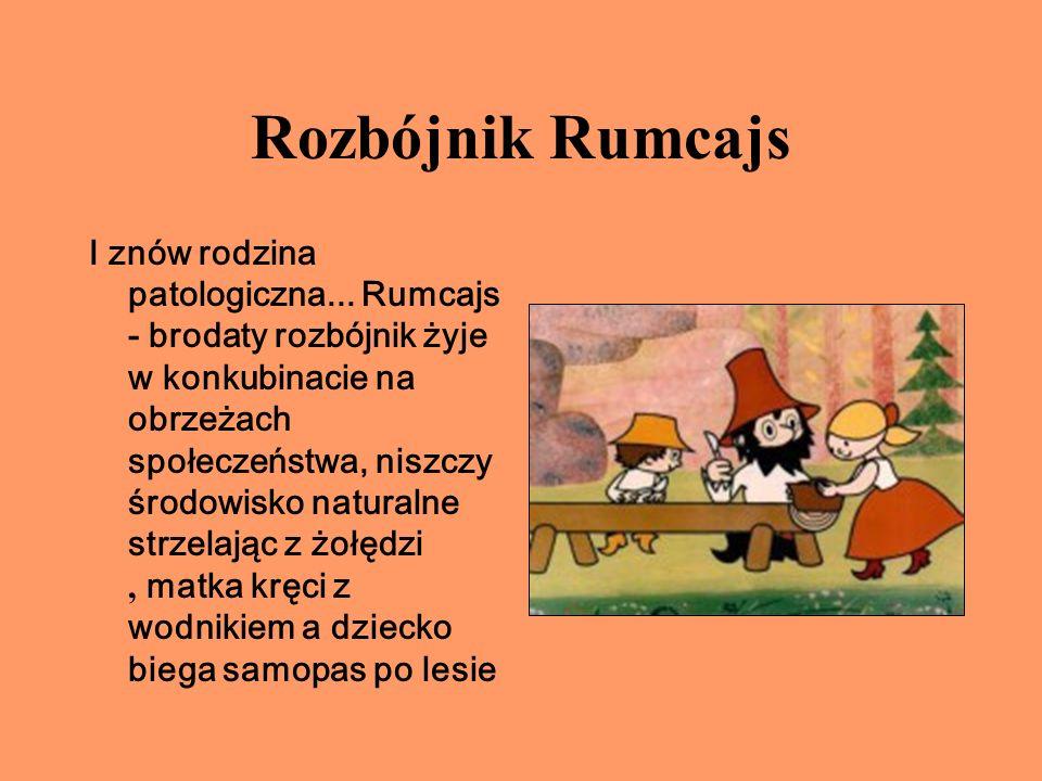 Rozbójnik Rumcajs I znów rodzina patologiczna... Rumcajs - brodaty rozbójnik żyje w konkubinacie na obrzeżach społeczeństwa, niszczy środowisko natura