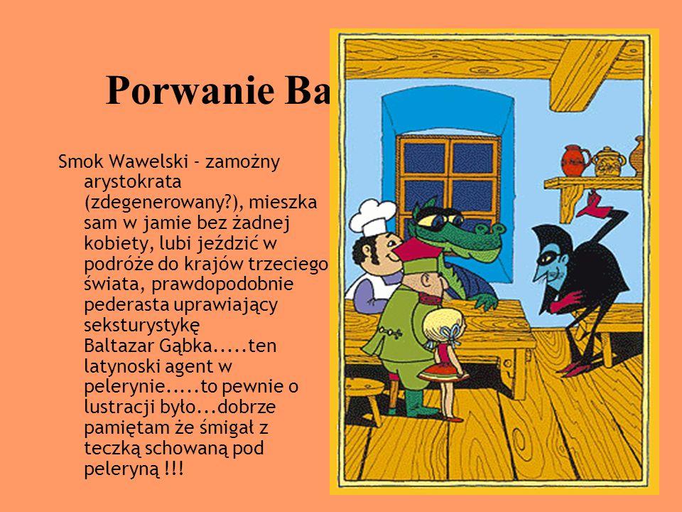 Porwanie Baltazara Gąbki Smok Wawelski - zamożny arystokrata (zdegenerowany?), mieszka sam w jamie bez żadnej kobiety, lubi jeździć w podróże do krajó