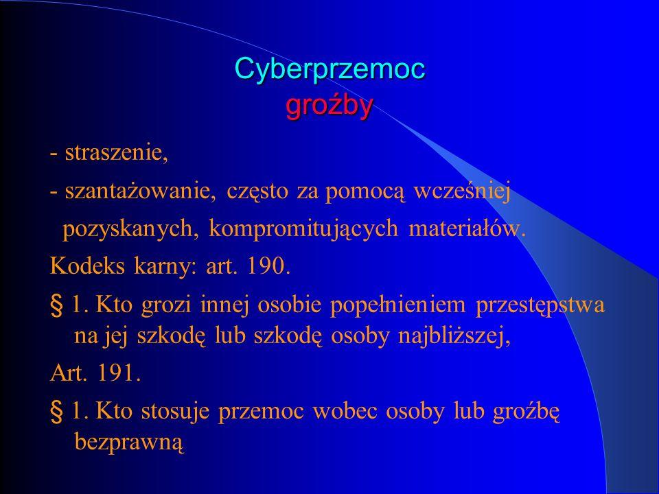 Cyberprzemoc groźby - straszenie, - szantażowanie, często za pomocą wcześniej pozyskanych, kompromitujących materiałów. Kodeks karny: art. 190. § 1. K
