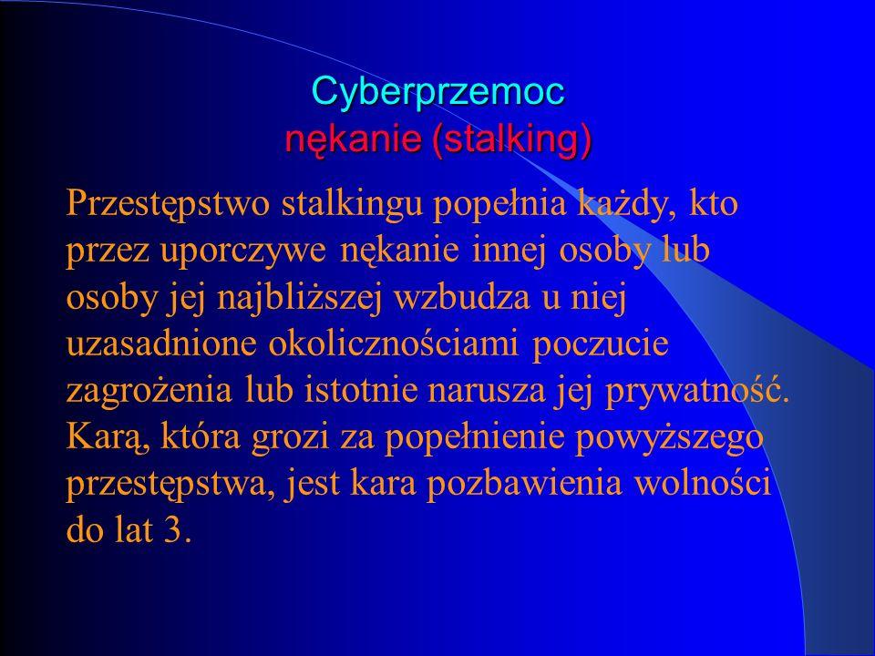Cyberprzemoc nękanie (stalking) Przestępstwo stalkingu popełnia każdy, kto przez uporczywe nękanie innej osoby lub osoby jej najbliższej wzbudza u nie