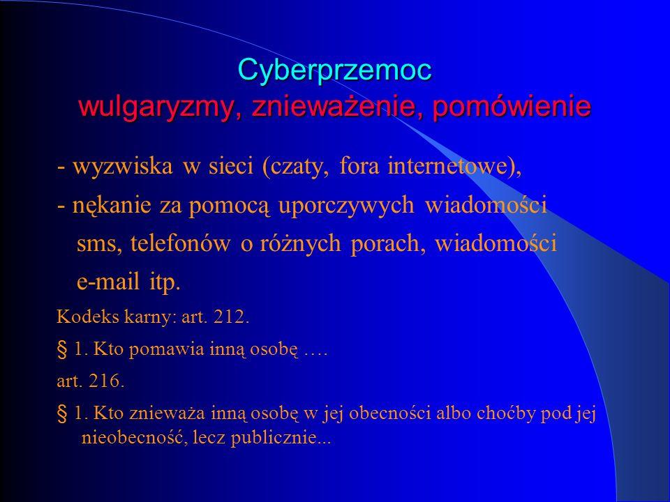 Cyberprzemoc wulgaryzmy, znieważenie, pomówienie - wyzwiska w sieci (czaty, fora internetowe), - nękanie za pomocą uporczywych wiadomości sms, telefon