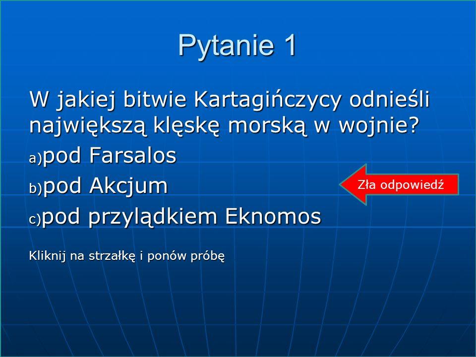 Pytanie 1 W jakiej bitwie Kartagińczycy odnieśli największą klęskę morską w wojnie? a) pod Farsalos b) pod Akcjum c) pod przylądkiem Eknomos Kliknij n