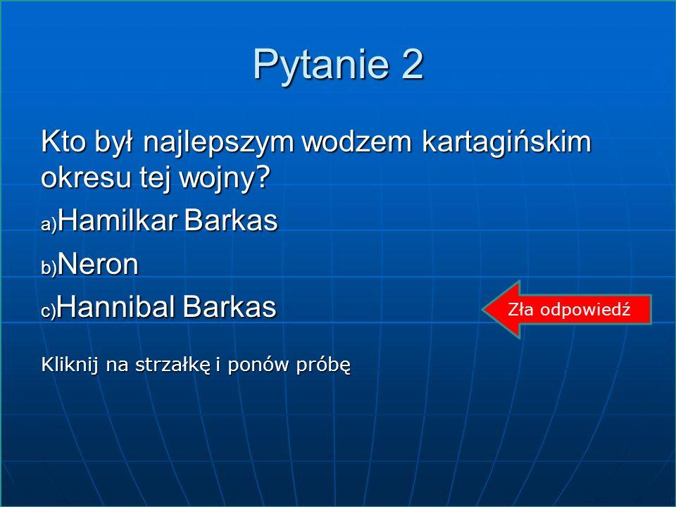 Pytanie 2 Kto był najlepszym wodzem kartagińskim okresu tej wojny ? a) Hamilkar Barkas Hamilkar Barkas Hamilkar Barkas b) Neron Neron c) Hannibal Bark