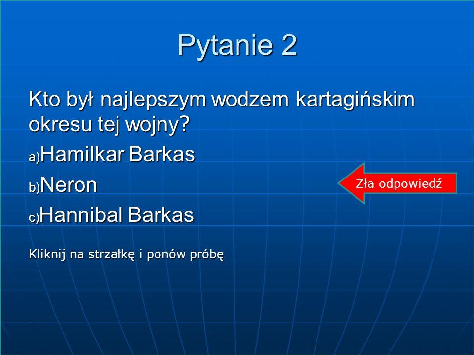 Pytanie 2 Kto był najlepszym wodzem kartagińskim okresu tej wojny ? a) Hamilkar Barkas b) Neron c) Hannibal Barkas Kliknij na strzałkę i ponów próbę Z
