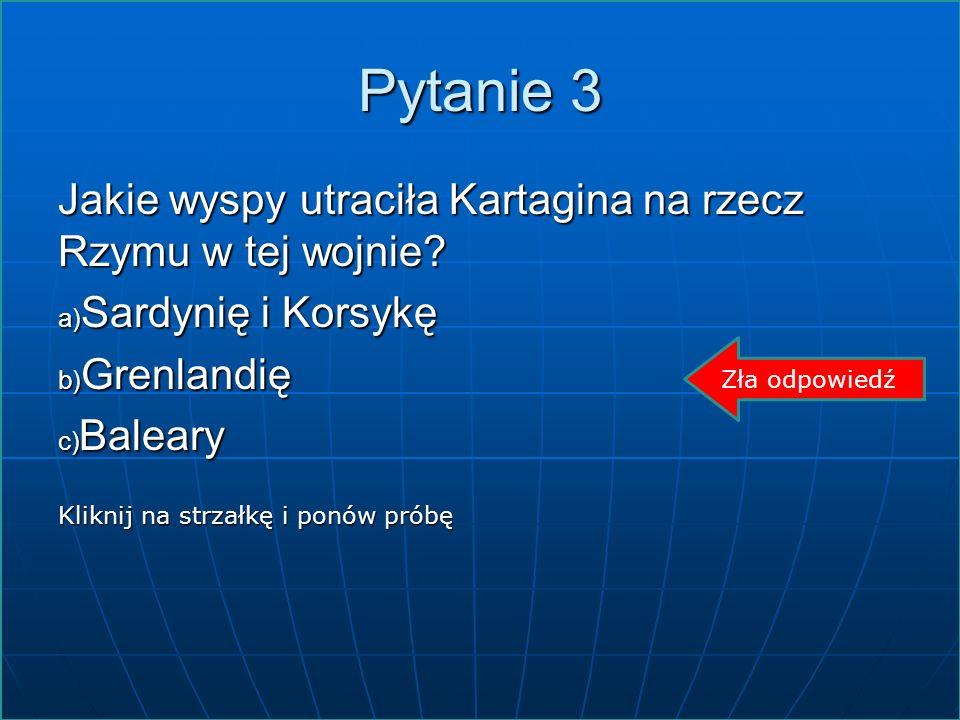 Pytanie 3 Jakie wyspy utraciła Kartagina na rzecz Rzymu w tej wojnie? a) Sardynię i Korsykę Sardynię i Korsykę Sardynię i Korsykę b) Grenlandię Grenla