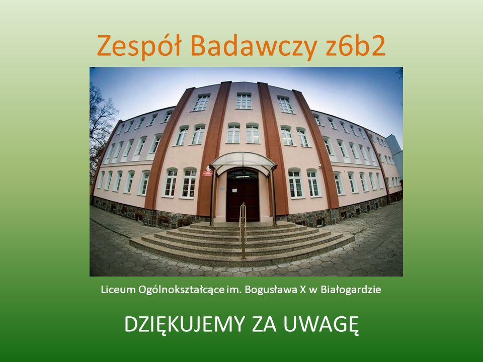 Zespół Badawczy z6b2 Liceum Ogólnokształcące im. Bogusława X w Białogardzie DZIĘKUJEMY ZA UWAGĘ