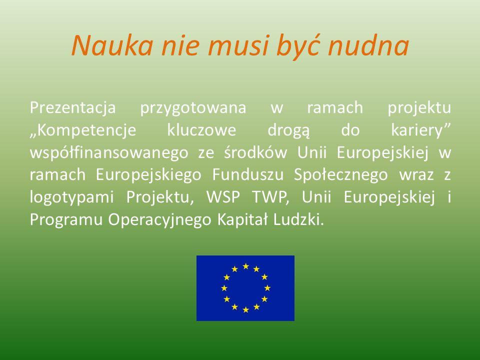 Nauka nie musi być nudna Prezentacja przygotowana w ramach projektu Kompetencje kluczowe drogą do kariery współfinansowanego ze środków Unii Europejsk