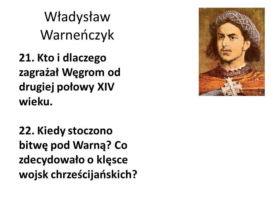 Władysław Warneńczyk 21. Kto i dlaczego zagrażał Węgrom od drugiej połowy XIV wieku. 22. Kiedy stoczono bitwę pod Warną? Co zdecydowało o klęsce wojsk