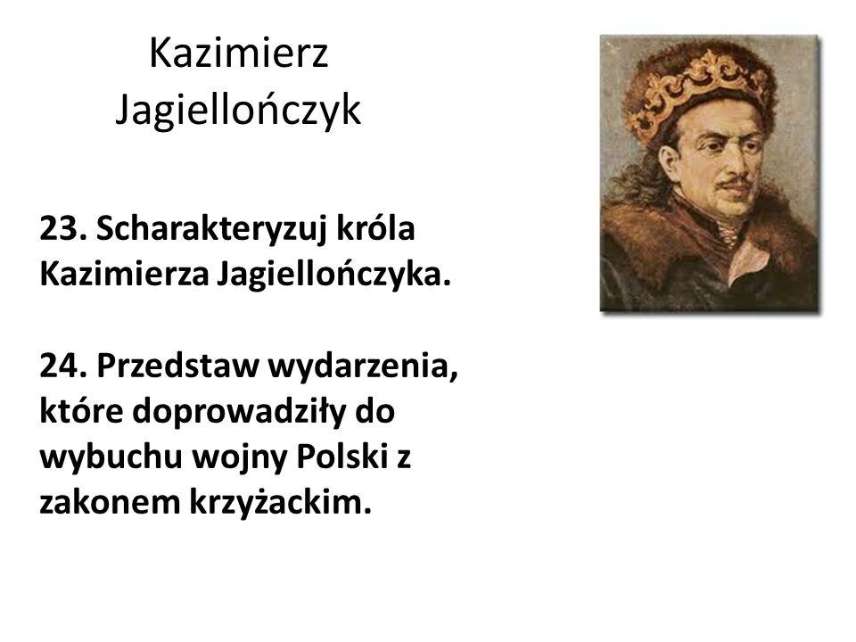 Kazimierz Jagiellończyk 23. Scharakteryzuj króla Kazimierza Jagiellończyka. 24. Przedstaw wydarzenia, które doprowadziły do wybuchu wojny Polski z zak