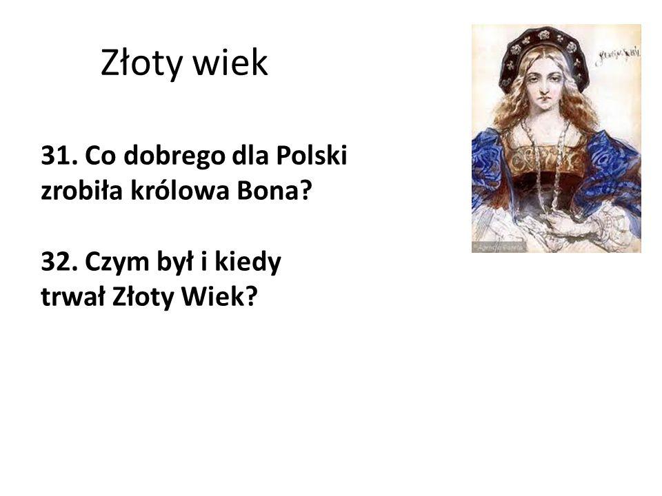 Złoty wiek 31. Co dobrego dla Polski zrobiła królowa Bona? 32. Czym był i kiedy trwał Złoty Wiek?