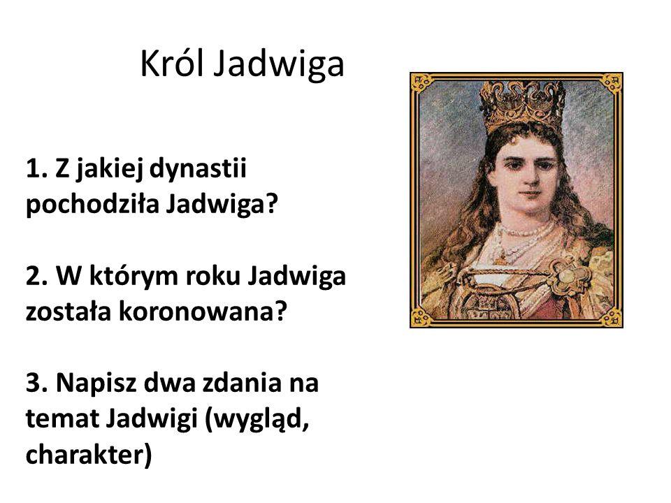 Król Jadwiga 1. Z jakiej dynastii pochodziła Jadwiga? 2. W którym roku Jadwiga została koronowana? 3. Napisz dwa zdania na temat Jadwigi (wygląd, char