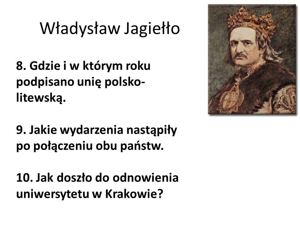 Władysław Jagiełło 8. Gdzie i w którym roku podpisano unię polsko- litewską. 9. Jakie wydarzenia nastąpiły po połączeniu obu państw. 10. Jak doszło do
