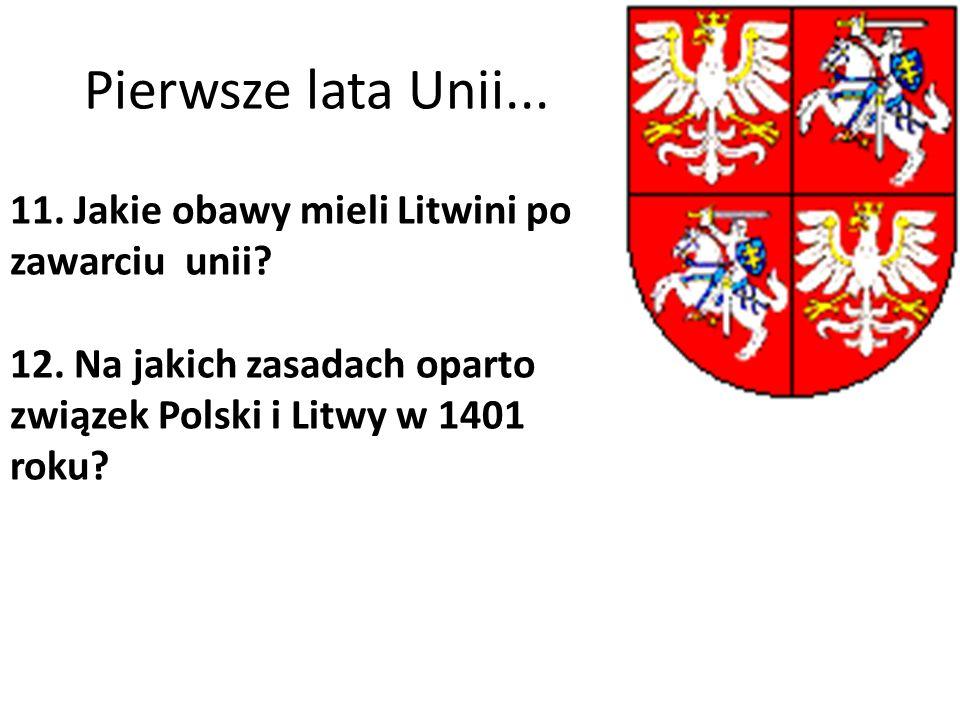 Pierwsze lata Unii... 11. Jakie obawy mieli Litwini po zawarciu unii? 12. Na jakich zasadach oparto związek Polski i Litwy w 1401 roku?
