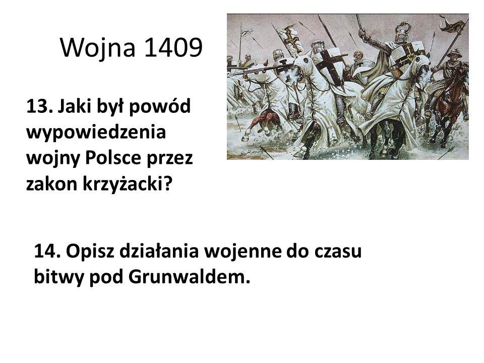 Wojna 1409 13. Jaki był powód wypowiedzenia wojny Polsce przez zakon krzyżacki? 14. Opisz działania wojenne do czasu bitwy pod Grunwaldem.