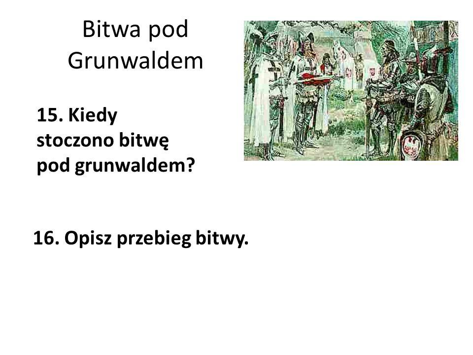 Bitwa pod Grunwaldem 15. Kiedy stoczono bitwę pod grunwaldem? 16. Opisz przebieg bitwy.