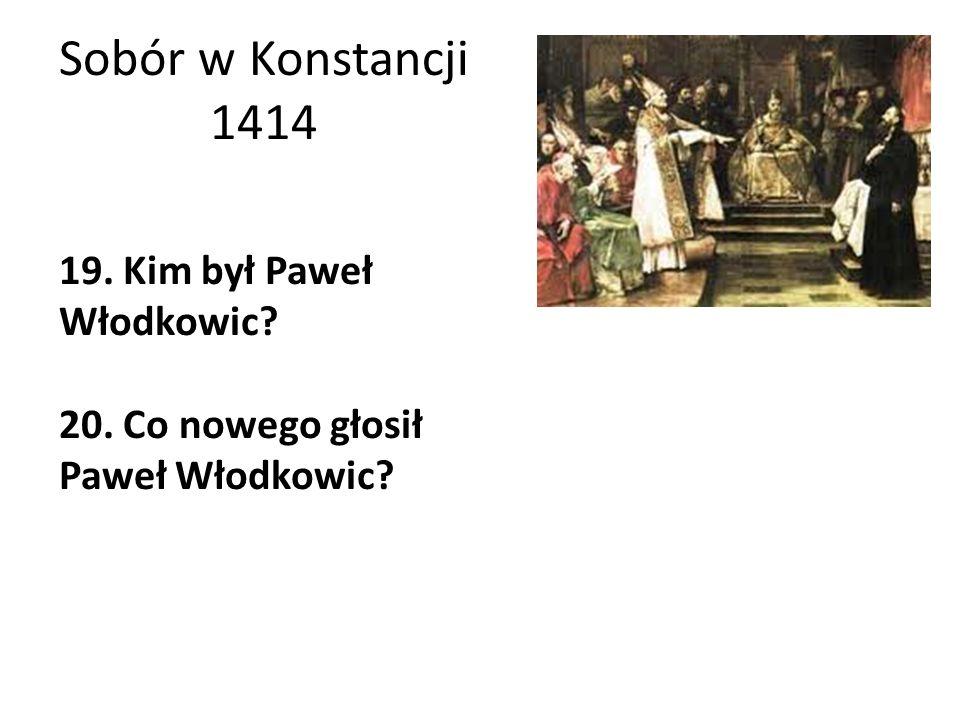 Sobór w Konstancji 1414 19. Kim był Paweł Włodkowic? 20. Co nowego głosił Paweł Włodkowic?