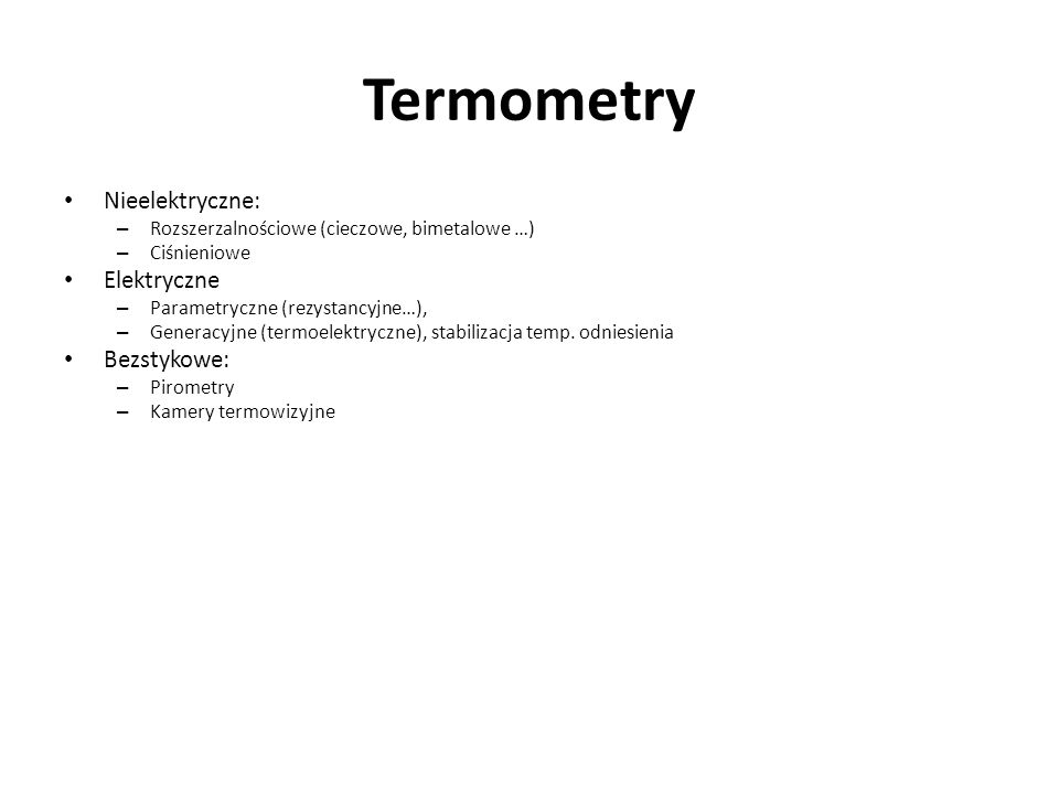 Termometry Nieelektryczne: – Rozszerzalnościowe (cieczowe, bimetalowe …) – Ciśnieniowe Elektryczne – Parametryczne (rezystancyjne…), – Generacyjne (te