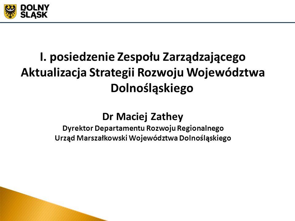 I. posiedzenie Zespołu Zarządzającego Aktualizacja Strategii Rozwoju Województwa Dolnośląskiego Dr Maciej Zathey Dyrektor Departamentu Rozwoju Regiona