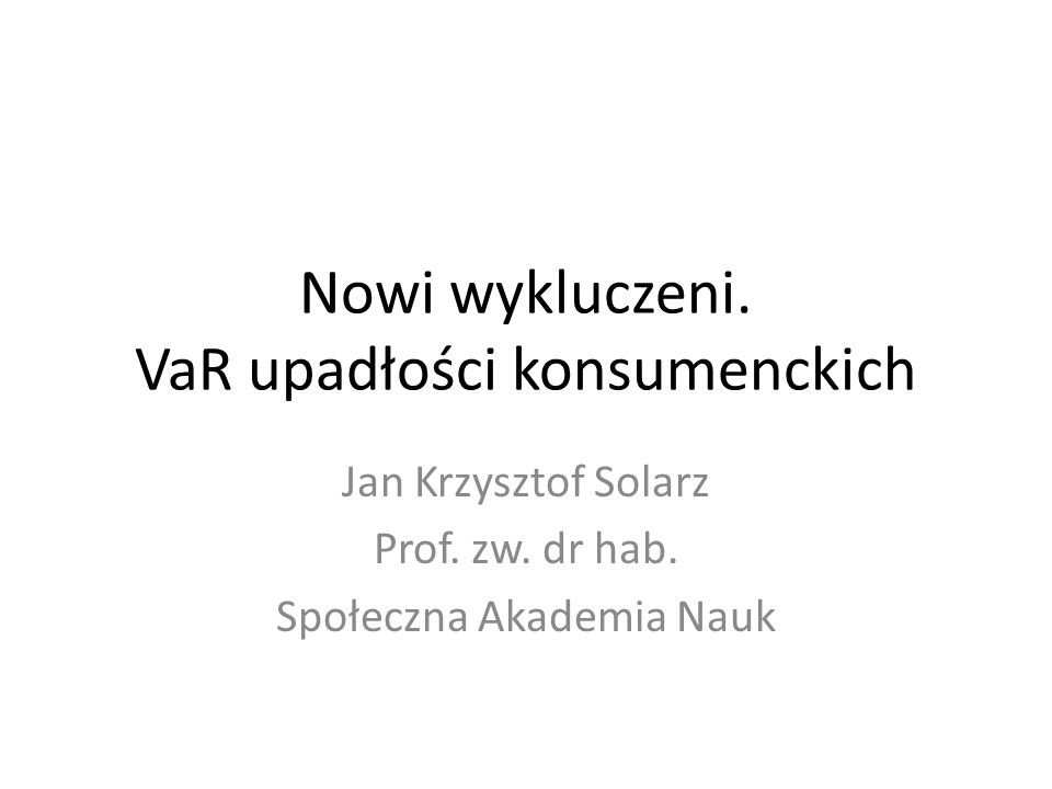 Nowi wykluczeni. VaR upadłości konsumenckich Jan Krzysztof Solarz Prof. zw. dr hab. Społeczna Akademia Nauk