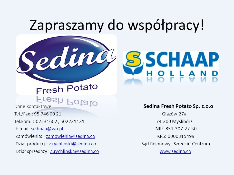 Zapraszamy do współpracy! Dane kontaktowe: Sedina Fresh Potato Sp. z.o.o Tel./Fax : 95 746 00 21 Głazów 27a Tel.kom. 502231602, 502231131 74-300 Myśli