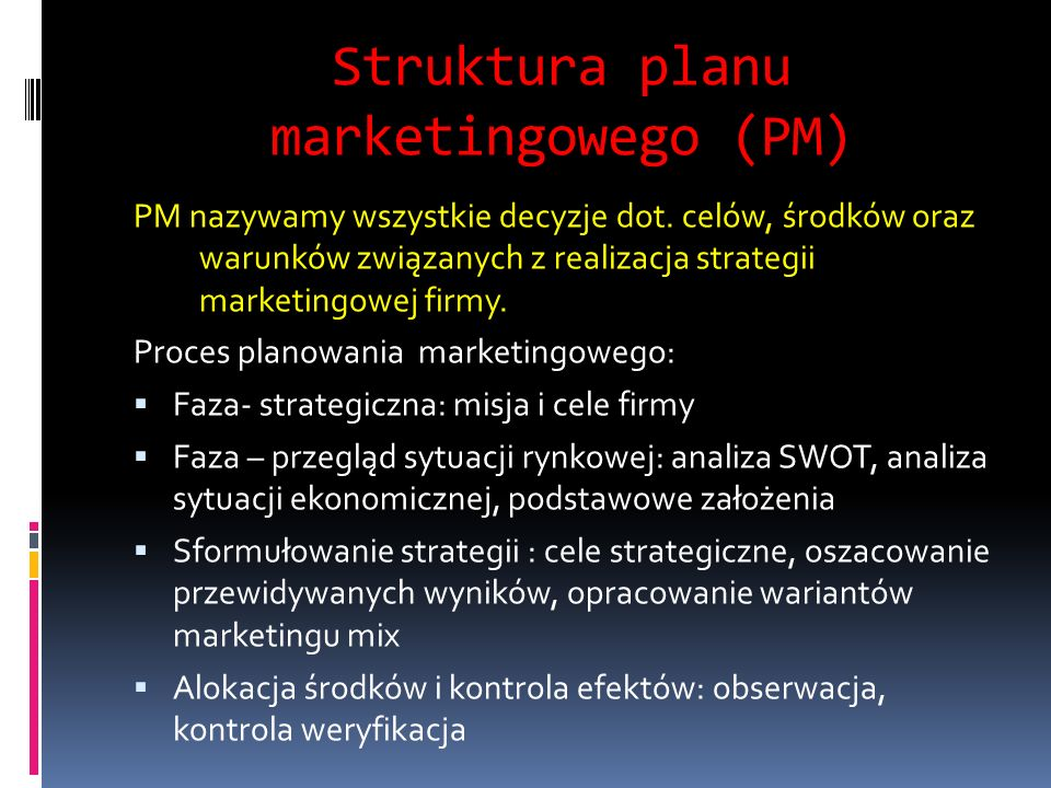 Struktura planu marketingowego (PM) PM nazywamy wszystkie decyzje dot. celów, środków oraz warunków związanych z realizacja strategii marketingowej fi