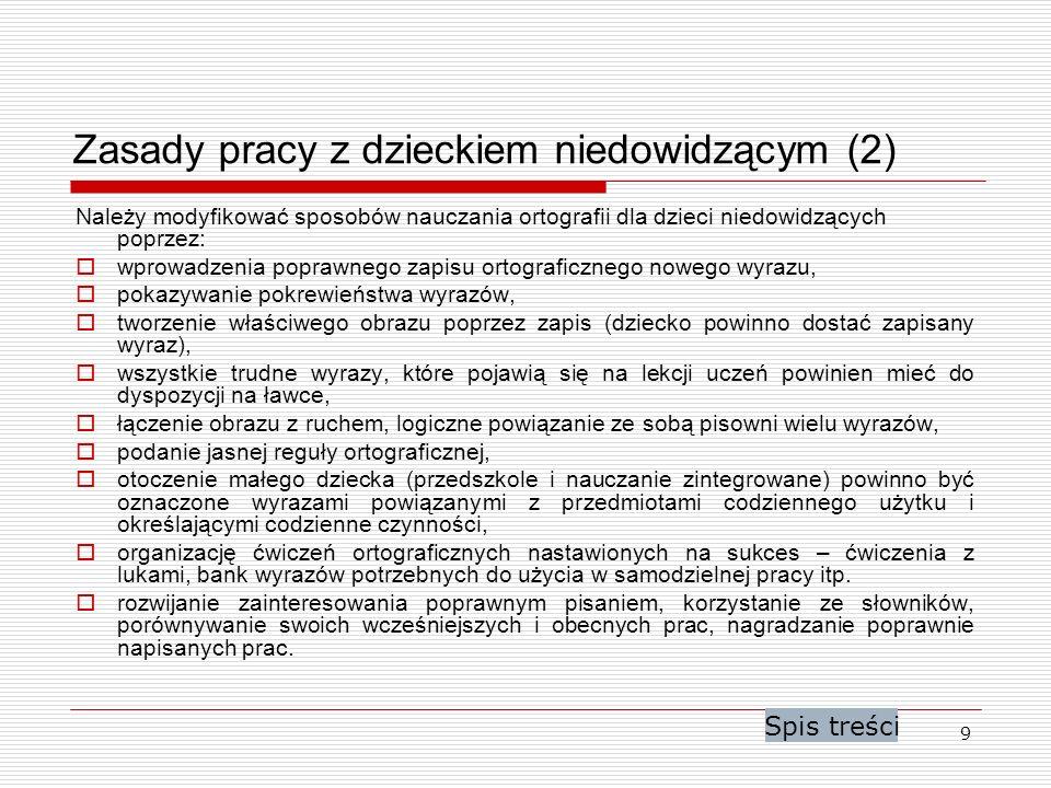 9 Zasady pracy z dzieckiem niedowidzącym (2) Należy modyfikować sposobów nauczania ortografii dla dzieci niedowidzących poprzez: wprowadzenia poprawne