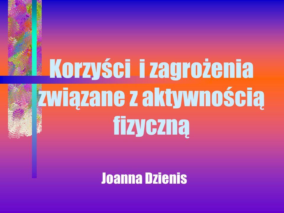 Korzyści i zagrożenia związane z aktywnością fizyczną Joanna Dzienis