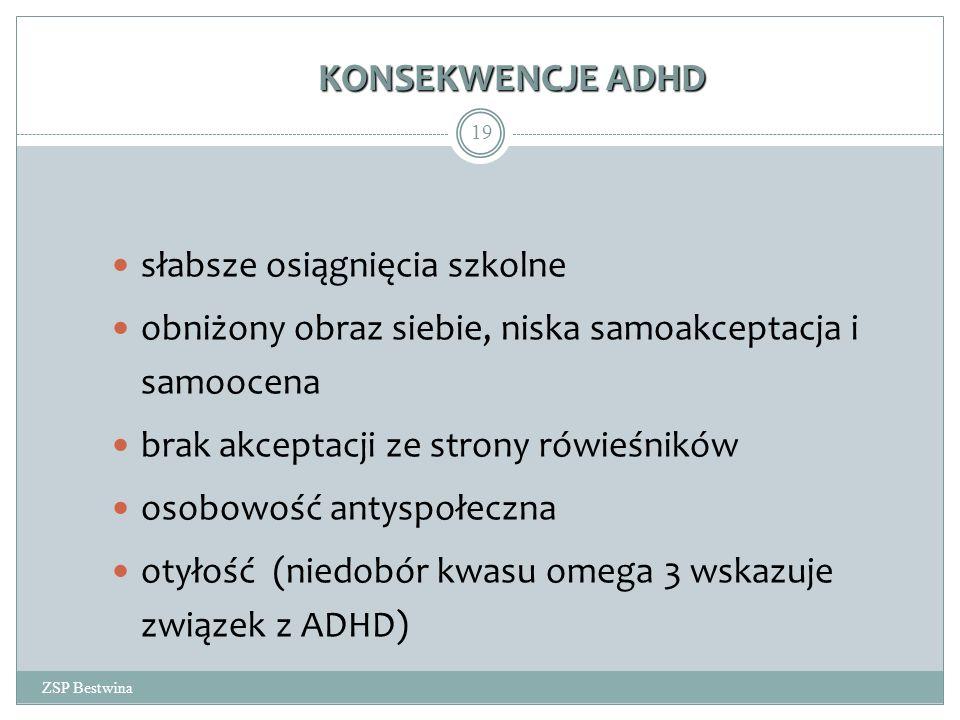 KONSEKWENCJE ADHD ZSP Bestwina 19 słabsze osiągnięcia szkolne obniżony obraz siebie, niska samoakceptacja i samoocena brak akceptacji ze strony rówieśników osobowość antyspołeczna otyłość (niedobór kwasu omega 3 wskazuje związek z ADHD)
