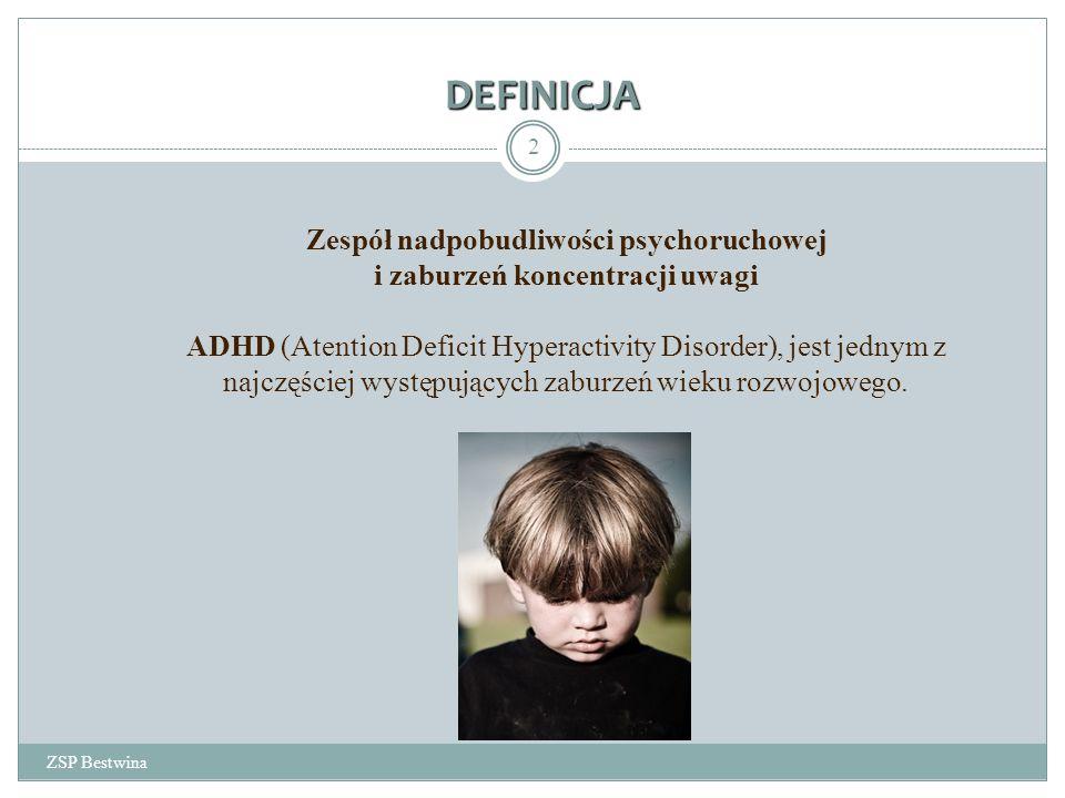 DEFINICJA ZSP Bestwina 2 Zespół nadpobudliwości psychoruchowej i zaburzeń koncentracji uwagi ADHD (Atention Deficit Hyperactivity Disorder), jest jednym z najczęściej występujących zaburzeń wieku rozwojowego.