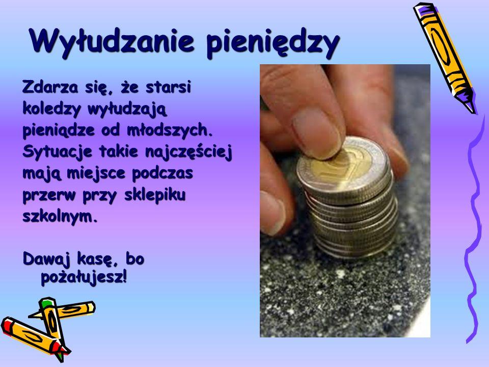 Wyłudzanie pieniędzy Zdarza się, że starsi koledzy wyłudzają pieniądze od młodszych. Sytuacje takie najczęściej mają miejsce podczas przerw przy sklep