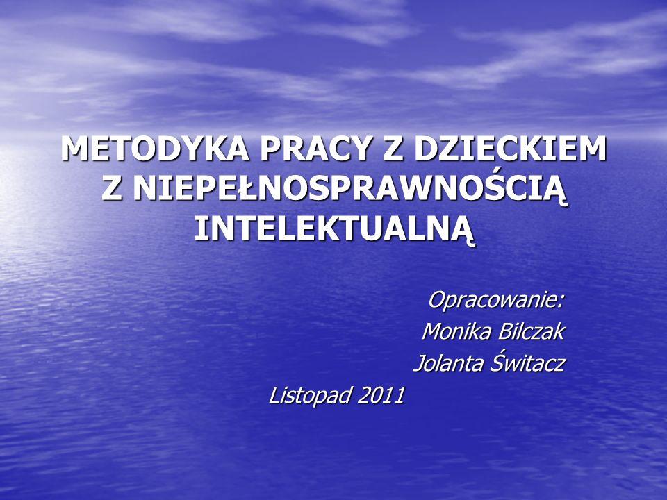METODYKA PRACY Z DZIECKIEM Z NIEPEŁNOSPRAWNOŚCIĄ INTELEKTUALNĄ Opracowanie: Monika Bilczak Jolanta Świtacz Listopad 2011