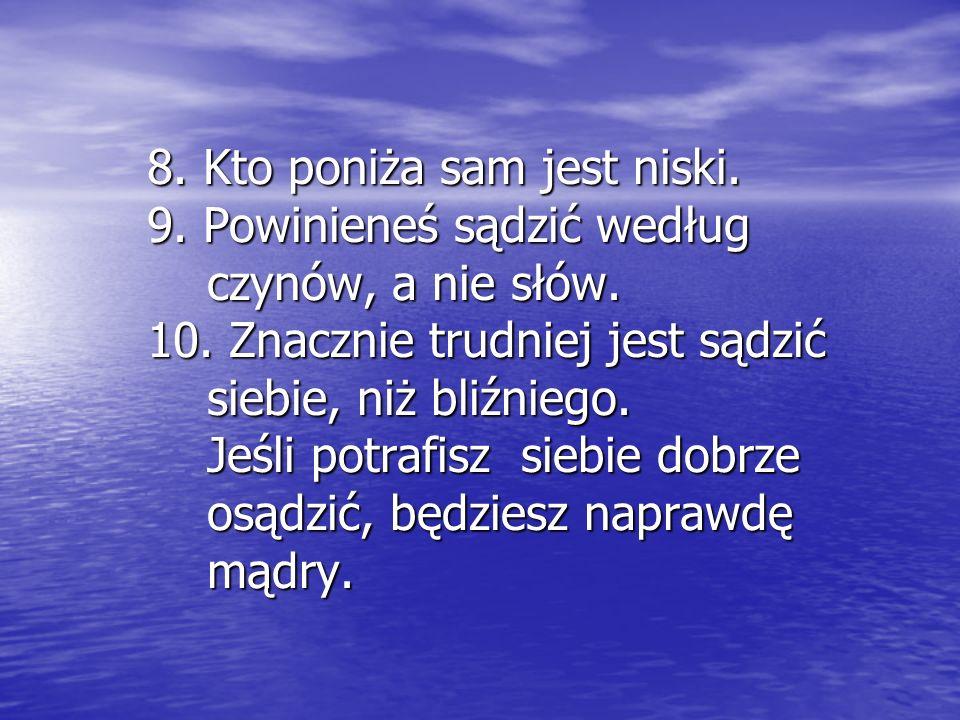 8. Kto poniża sam jest niski. 9. Powinieneś sądzić według czynów, a nie słów. 10. Znacznie trudniej jest sądzić siebie, niż bliźniego. Jeśli potrafisz