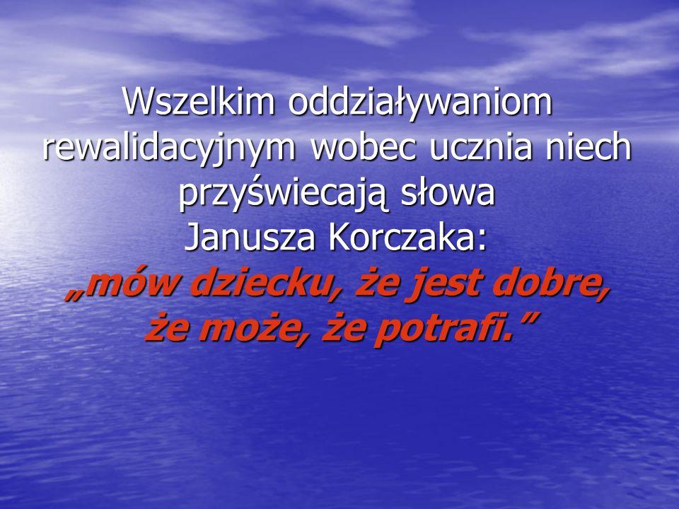 Wszelkim oddziaływaniom rewalidacyjnym wobec ucznia niech przyświecają słowa Janusza Korczaka: mów dziecku, że jest dobre, że może, że potrafi.