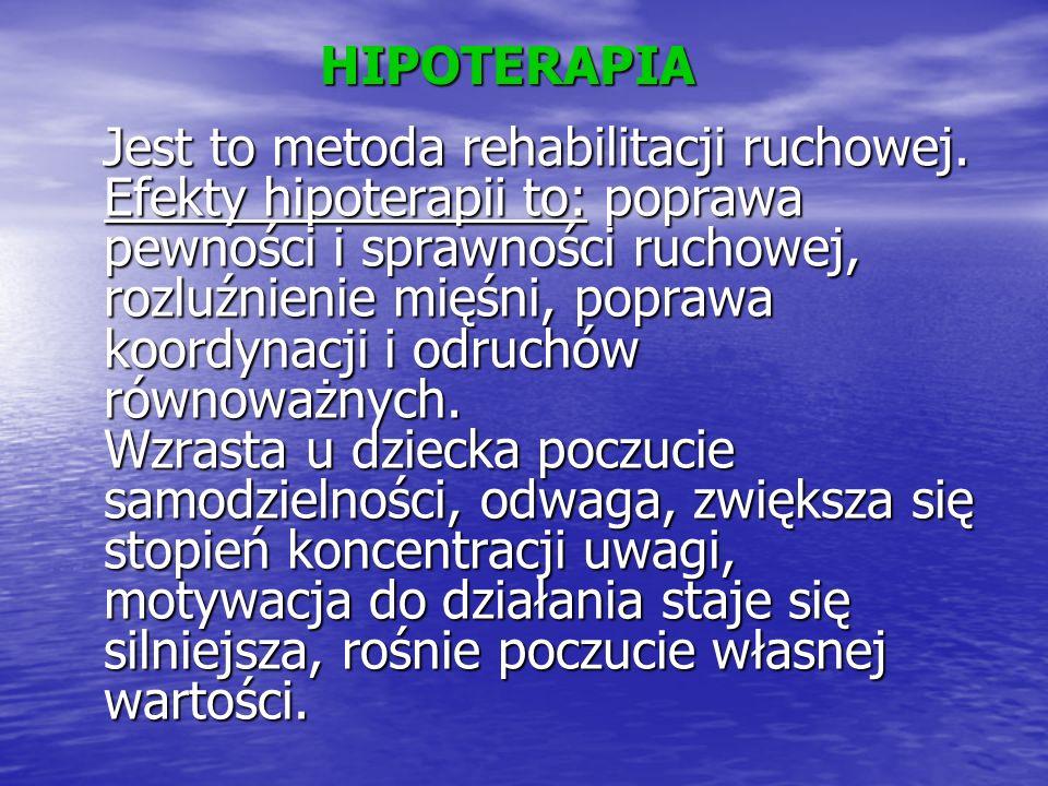 HIPOTERAPIA Jest to metoda rehabilitacji ruchowej. Efekty hipoterapii to: poprawa pewności i sprawności ruchowej, rozluźnienie mięśni, poprawa koordyn