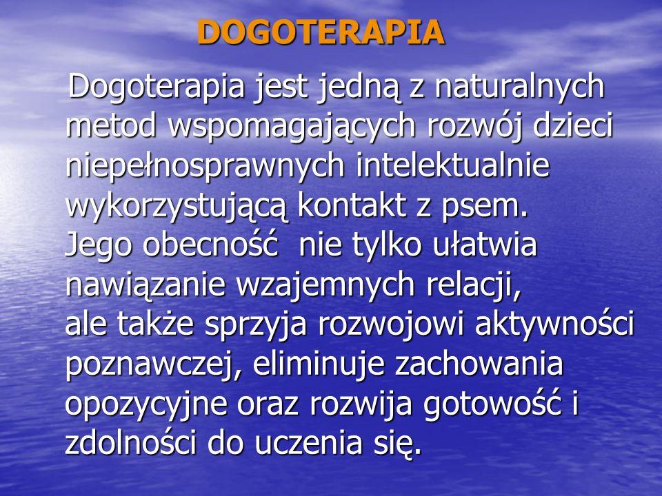 DOGOTERAPIA Dogoterapia jest jedną z naturalnych metod wspomagających rozwój dzieci niepełnosprawnych intelektualnie wykorzystującą kontakt z psem. Je