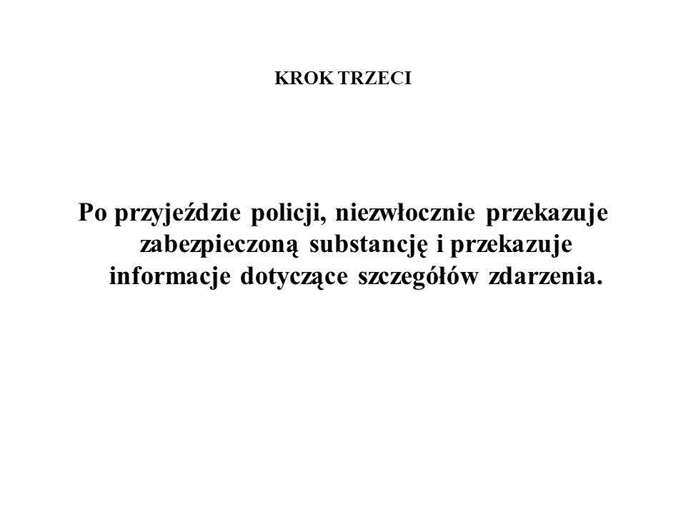 KROK TRZECI Po przyjeździe policji, niezwłocznie przekazuje zabezpieczoną substancję i przekazuje informacje dotyczące szczegółów zdarzenia.