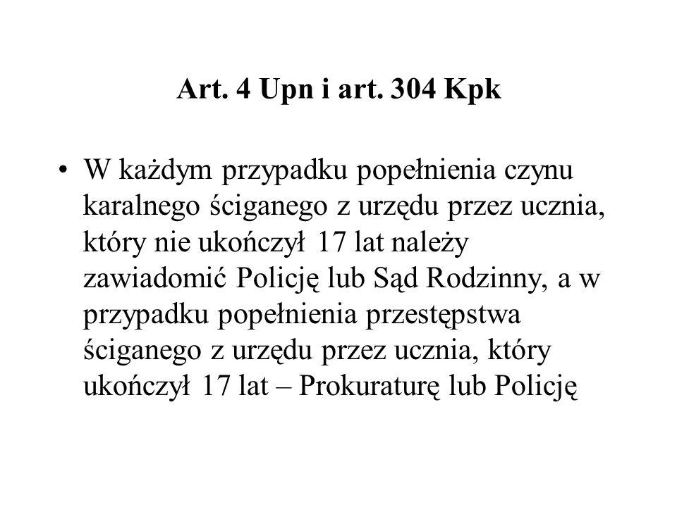 Art. 4 Upn i art. 304 Kpk W każdym przypadku popełnienia czynu karalnego ściganego z urzędu przez ucznia, który nie ukończył 17 lat należy zawiadomić