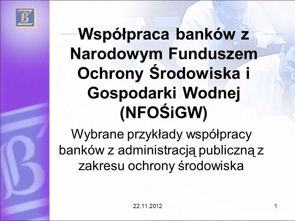 Współpraca banków z Narodowym Funduszem Ochrony Środowiska i Gospodarki Wodnej (NFOŚiGW) Wybrane przykłady współpracy banków z administracją publiczną z zakresu ochrony środowiska 22.11.20121