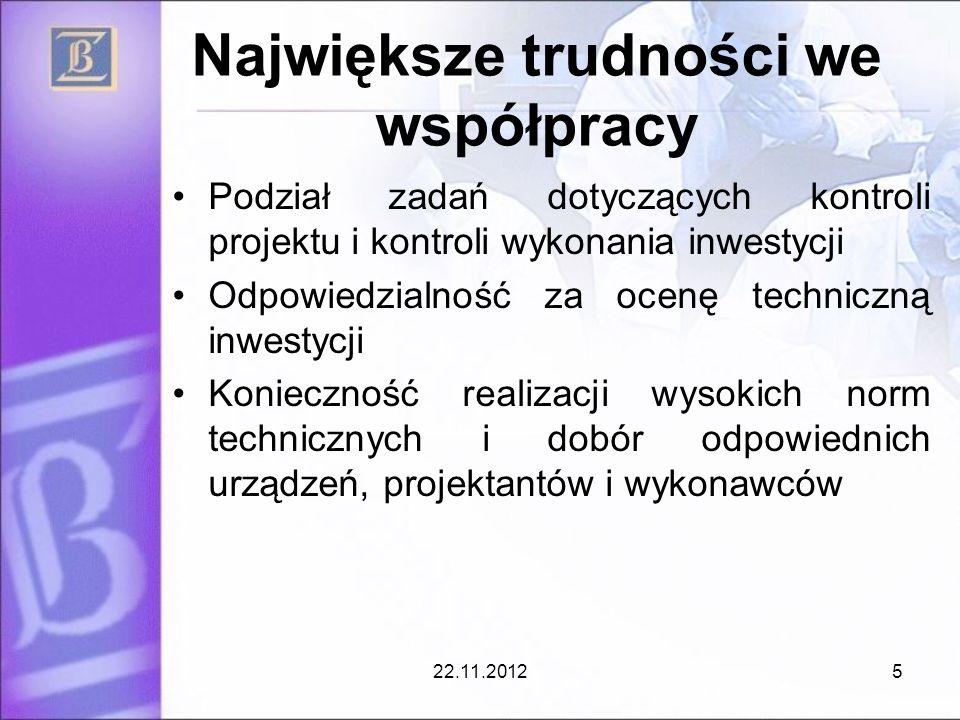 Największe trudności we współpracy Podział zadań dotyczących kontroli projektu i kontroli wykonania inwestycji Odpowiedzialność za ocenę techniczną inwestycji Konieczność realizacji wysokich norm technicznych i dobór odpowiednich urządzeń, projektantów i wykonawców 22.11.20125