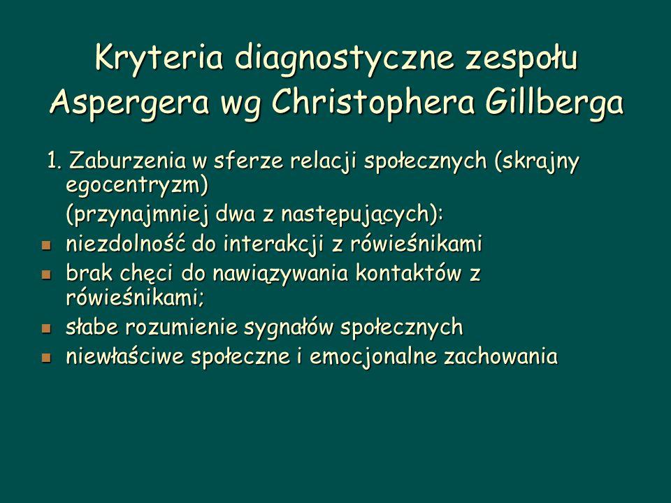 Kryteria diagnostyczne zespołu Aspergera wg Christophera Gillberga 1. Zaburzenia w sferze relacji społecznych (skrajny egocentryzm) 1. Zaburzenia w sf